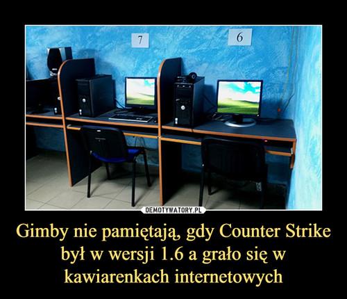 Gimby nie pamiętają, gdy Counter Strike był w wersji 1.6 a grało się w kawiarenkach internetowych