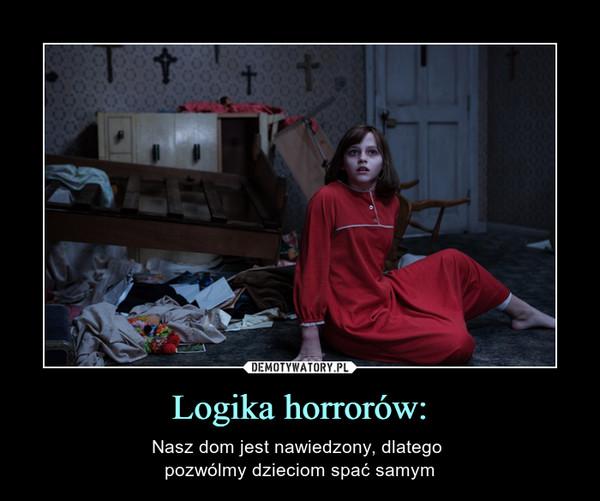 Logika horrorów: – Nasz dom jest nawiedzony, dlatego pozwólmy dzieciom spać samym