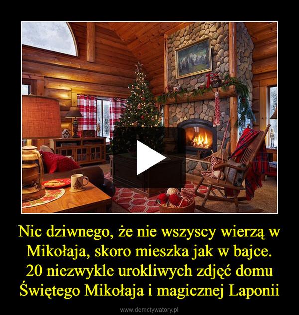 Nic dziwnego, że nie wszyscy wierzą w Mikołaja, skoro mieszka jak w bajce.20 niezwykle urokliwych zdjęć domu Świętego Mikołaja i magicznej Laponii –