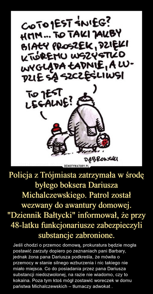 """Policja z Trójmiasta zatrzymała w środę byłego boksera Dariusza Michalczewskiego. Patrol został wezwany do awantury domowej. """"Dziennik Bałtycki"""" informował, że przy 48-latku funkcjonariusze zabezpieczyli substancje zabronione."""