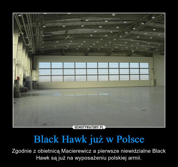 Black Hawk już w Polsce – Zgodnie z obietnicą Macierewicz a pierwsze niewidzialne Black Hawk są już na wyposażeniu polskiej armii.