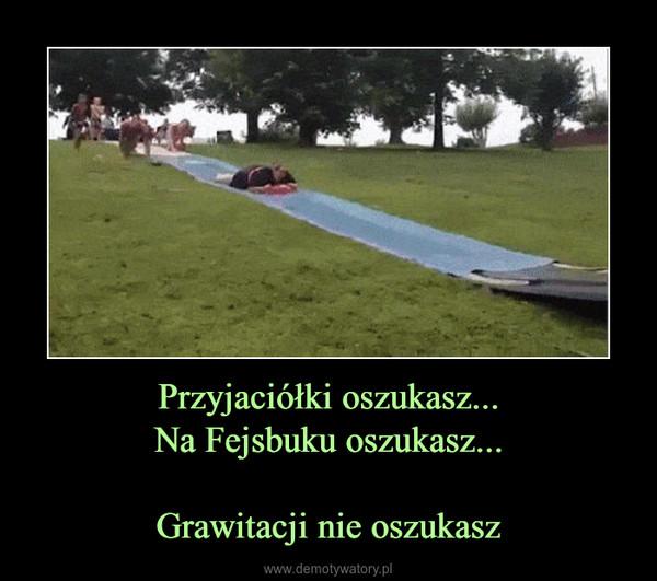 Przyjaciółki oszukasz...Na Fejsbuku oszukasz...Grawitacji nie oszukasz –