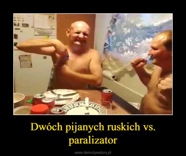 Dwóch pijanych ruskich vs. paralizator –