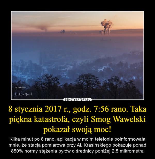 8 stycznia 2017 r., godz. 7:56 rano. Taka piękna katastrofa, czyli Smog Wawelski pokazał swoją moc! – Kilka minut po 8 rano, aplikacja w moim telefonie poinformowała mnie, że stacja pomiarowa przy Al. Krasińskiego pokazuje ponad 850% normy stężenia pyłów o średnicy poniżej 2.5 mikrometra