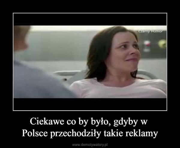Ciekawe co by było, gdyby w Polsce przechodziły takie reklamy –