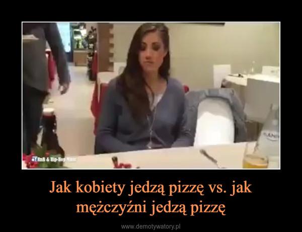Jak kobiety jedzą pizzę vs. jakmężczyźni jedzą pizzę –
