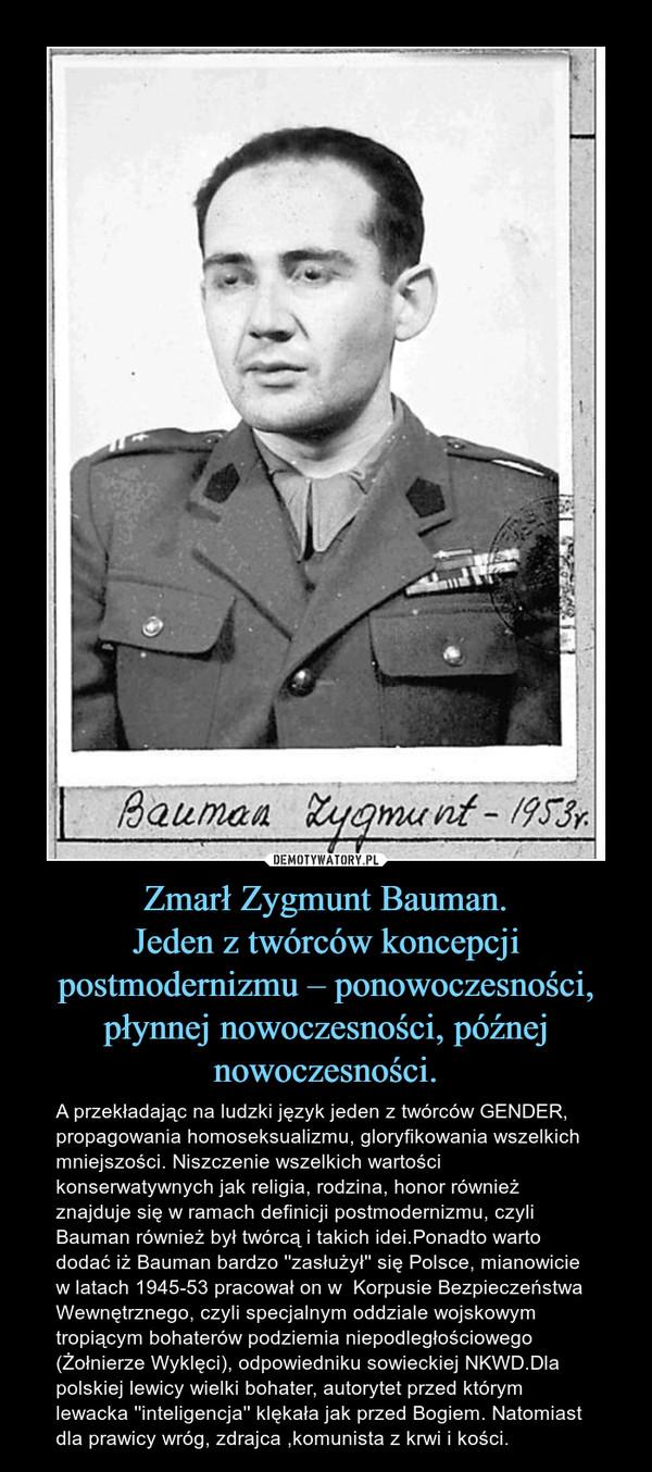 Zmarł Zygmunt Bauman.Jeden z twórców koncepcji postmodernizmu – ponowoczesności, płynnej nowoczesności, późnej nowoczesności. – A przekładając na ludzki język jeden z twórców GENDER, propagowania homoseksualizmu, gloryfikowania wszelkich mniejszości. Niszczenie wszelkich wartości konserwatywnych jak religia, rodzina, honor również znajduje się w ramach definicji postmodernizmu, czyli Bauman również był twórcą i takich idei.Ponadto warto dodać iż Bauman bardzo ''zasłużył'' się Polsce, mianowicie w latach 1945-53 pracował on w  Korpusie Bezpieczeństwa Wewnętrznego, czyli specjalnym oddziale wojskowym tropiącym bohaterów podziemia niepodległościowego (Żołnierze Wyklęci), odpowiedniku sowieckiej NKWD.Dla polskiej lewicy wielki bohater, autorytet przed którym lewacka ''inteligencja'' klękała jak przed Bogiem. Natomiast dla prawicy wróg, zdrajca ,komunista z krwi i kości.