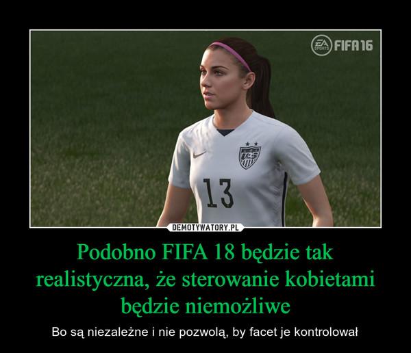 Podobno FIFA 18 będzie tak realistyczna, że sterowanie kobietami będzie niemożliwe – Bo są niezależne i nie pozwolą, by facet je kontrolował