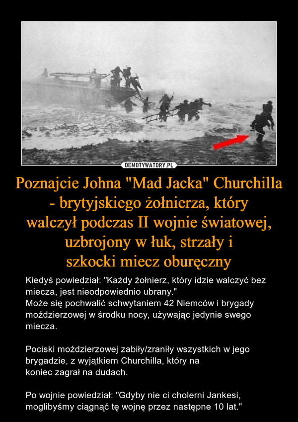 """Poznajcie Johna """"Mad Jacka"""" Churchilla - brytyjskiego żołnierza, którywalczył podczas II wojnie światowej, uzbrojony w łuk, strzały iszkocki miecz oburęczny – Kiedyś powiedział: """"Każdy żołnierz, który idzie walczyć bez miecza, jest nieodpowiednio ubrany.""""Może się pochwalić schwytaniem 42 Niemców i brygadymoździerzowej w środku nocy, używając jedynie swego miecza.Pociski moździerzowej zabiły/zraniły wszystkich w jegobrygadzie, z wyjątkiem Churchilla, który na koniec zagrał na dudach.Po wojnie powiedział: """"Gdyby nie ci cholerni Jankesi,moglibyśmy ciągnąć tę wojnę przez następne 10 lat."""""""