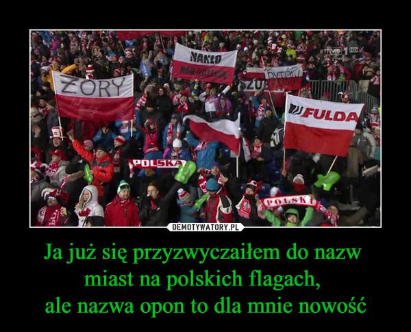 Ja już się przyzwyczaiłem do nazw miast na polskich flagach, ale nazwa opon to dla mnie nowość –