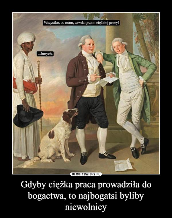 Gdyby ciężka praca prowadziła do bogactwa, to najbogatsi byliby niewolnicy –