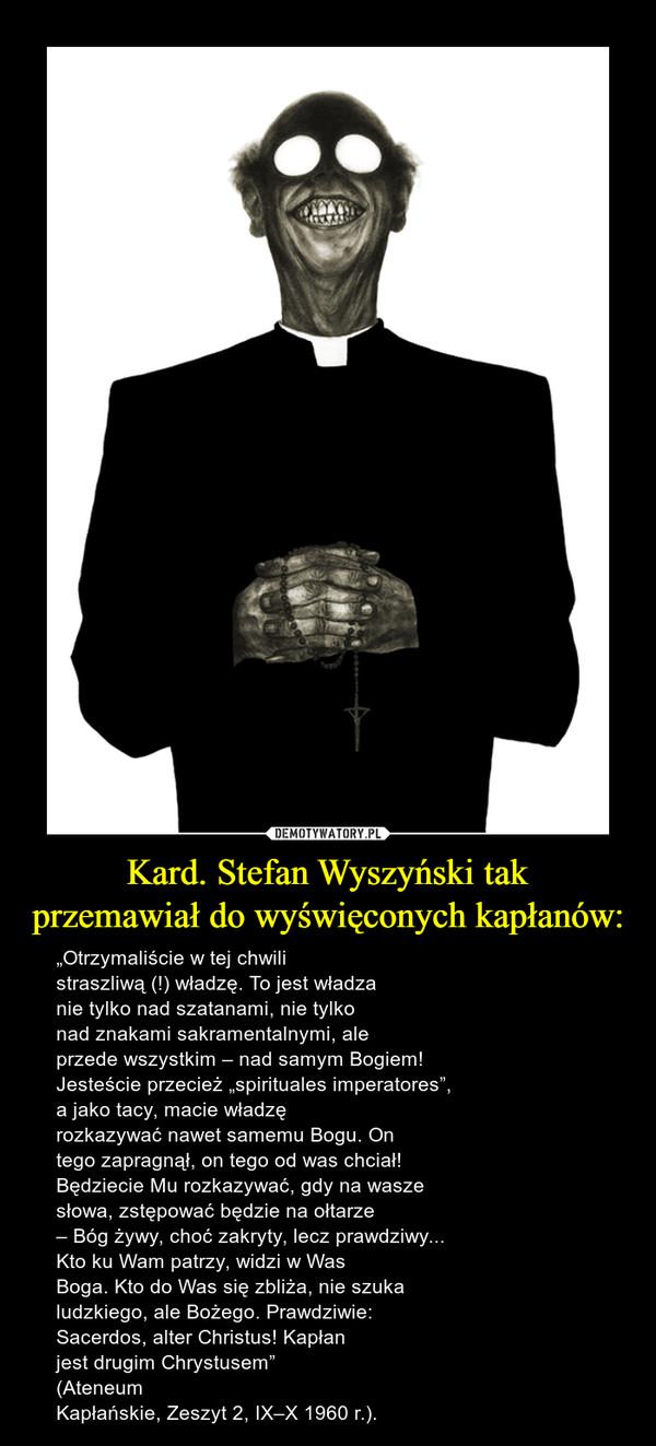 """Kard. Stefan Wyszyński takprzemawiał do wyświęconych kapłanów: – """"Otrzymaliście w tej chwilistraszliwą (!) władzę. To jest władzanie tylko nad szatanami, nie tylkonad znakami sakramentalnymi, aleprzede wszystkim – nad samym Bogiem!Jesteście przecież """"spirituales imperatores"""",a jako tacy, macie władzęrozkazywać nawet samemu Bogu. Ontego zapragnął, on tego od was chciał!Będziecie Mu rozkazywać, gdy na waszesłowa, zstępować będzie na ołtarze– Bóg żywy, choć zakryty, lecz prawdziwy...Kto ku Wam patrzy, widzi w WasBoga. Kto do Was się zbliża, nie szukaludzkiego, ale Bożego. Prawdziwie:Sacerdos, alter Christus! Kapłanjest drugim Chrystusem"""" (AteneumKapłańskie, Zeszyt 2, IX–X 1960 r.)."""