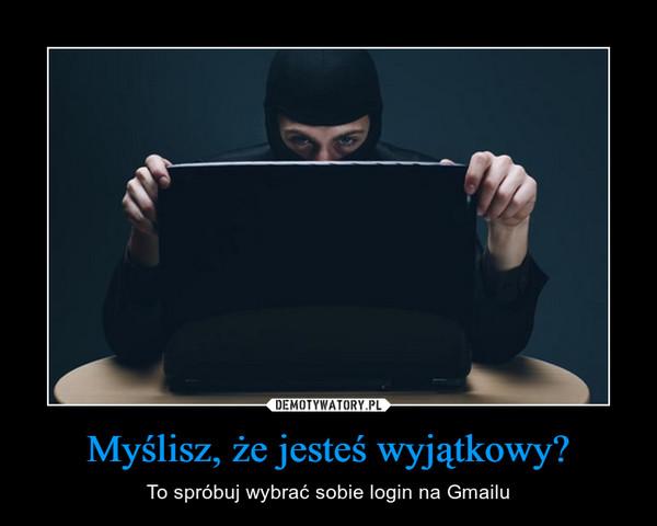 Myślisz, że jesteś wyjątkowy? – To spróbuj wybrać sobie login na Gmailu