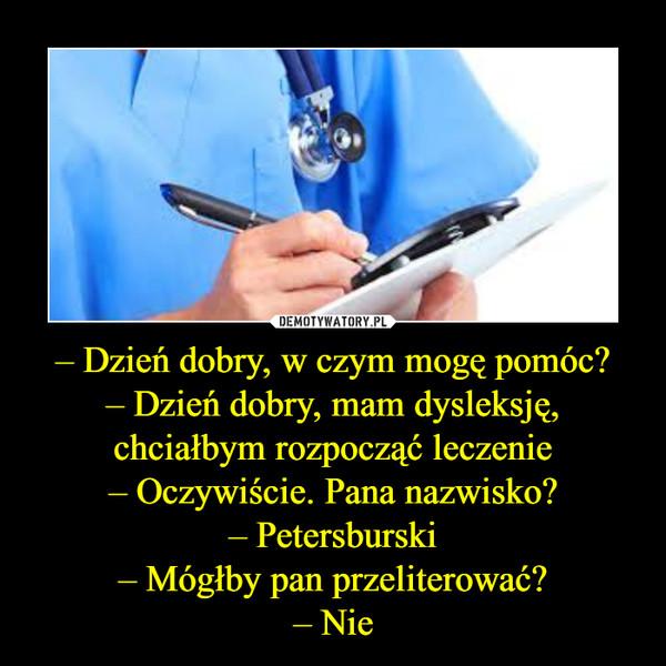 – Dzień dobry, w czym mogę pomóc?– Dzień dobry, mam dysleksję, chciałbym rozpocząć leczenie– Oczywiście. Pana nazwisko?– Petersburski– Mógłby pan przeliterować?– Nie –