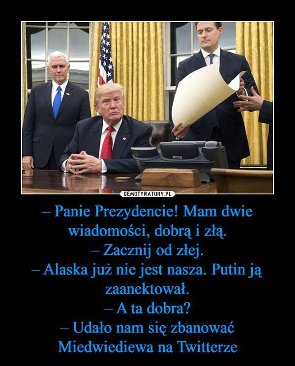 – Panie Prezydencie! Mam dwie wiadomości, dobrą i złą.– Zacznij od złej.– Alaska już nie jest nasza. Putin ją zaanektował.– A ta dobra?– Udało nam się zbanować Miedwiediewa na Twitterze –