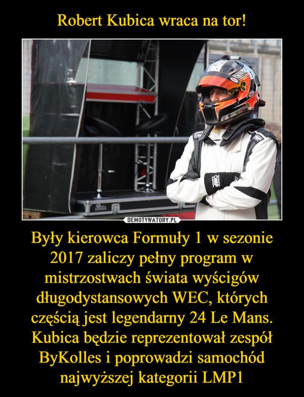 Były kierowca Formuły 1 w sezonie 2017 zaliczy pełny program w mistrzostwach świata wyścigów długodystansowych WEC, których częścią jest legendarny 24 Le Mans. Kubica będzie reprezentował zespół ByKolles i poprowadzi samochód najwyższej kategorii LMP1 –