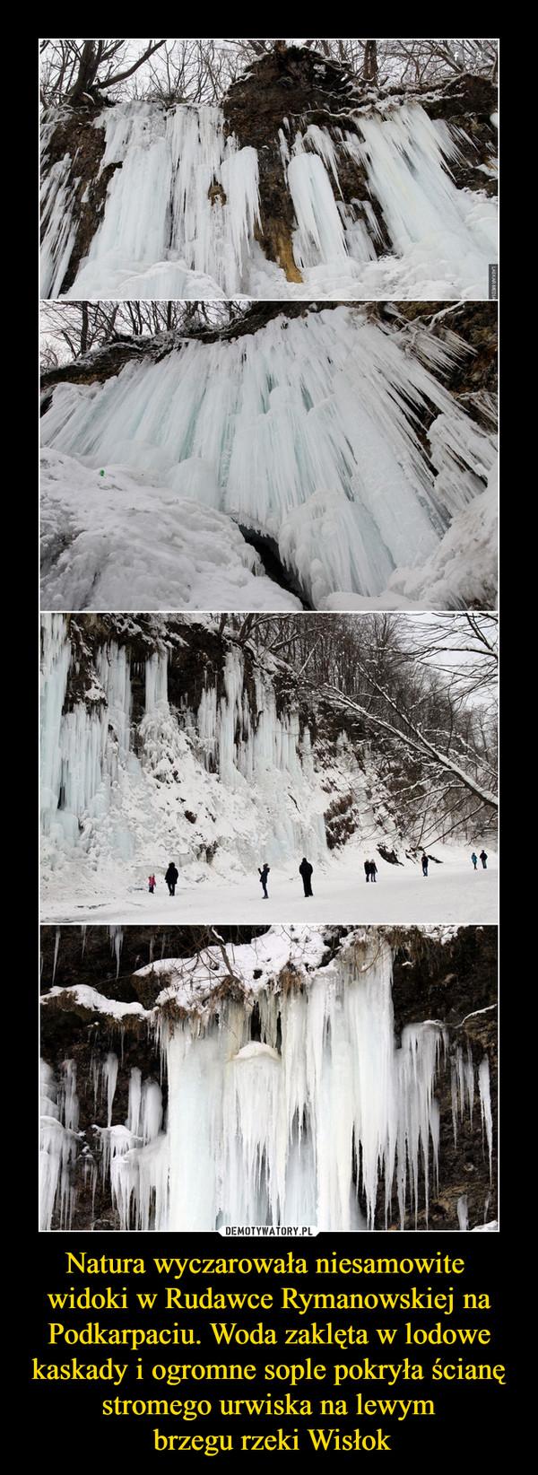 Natura wyczarowała niesamowite widoki w Rudawce Rymanowskiej na Podkarpaciu. Woda zaklęta w lodowe kaskady i ogromne sople pokryła ścianę stromego urwiska na lewym brzegu rzeki Wisłok –