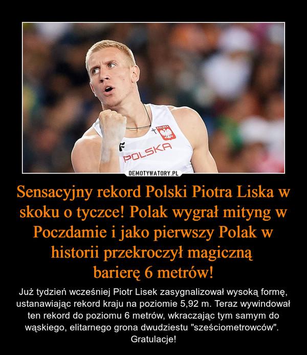 """Sensacyjny rekord Polski Piotra Liska w skoku o tyczce! Polak wygrał mityng w Poczdamie i jako pierwszy Polak w historii przekroczył magiczną barierę 6 metrów! – Już tydzień wcześniej Piotr Lisek zasygnalizował wysoką formę, ustanawiając rekord kraju na poziomie 5,92 m. Teraz wywindował ten rekord do poziomu 6 metrów, wkraczając tym samym do wąskiego, elitarnego grona dwudziestu """"sześciometrowców"""". Gratulacje!"""
