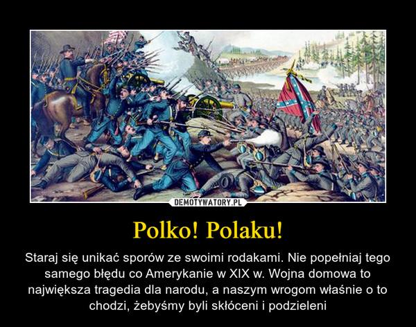 Polko! Polaku! – Staraj się unikać sporów ze swoimi rodakami. Nie popełniaj tego samego błędu co Amerykanie w XIX w. Wojna domowa to największa tragedia dla narodu, a naszym wrogom właśnie o to chodzi, żebyśmy byli skłóceni i podzieleni