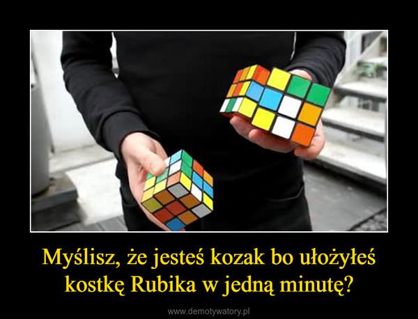 Myślisz, że jesteś kozak bo ułożyłeś kostkę Rubika w jedną minutę? –