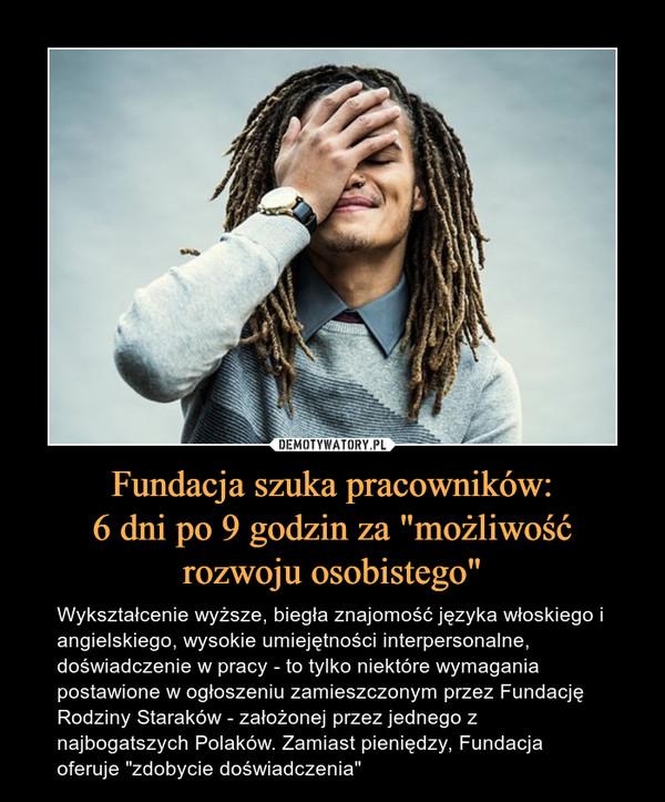 """Fundacja szuka pracowników:6 dni po 9 godzin za """"możliwośćrozwoju osobistego"""" – Wykształcenie wyższe, biegła znajomość języka włoskiego i angielskiego, wysokie umiejętności interpersonalne, doświadczenie w pracy - to tylko niektóre wymagania postawione w ogłoszeniu zamieszczonym przez Fundację Rodziny Staraków - założonej przez jednego z najbogatszych Polaków. Zamiast pieniędzy, Fundacja oferuje """"zdobycie doświadczenia"""""""