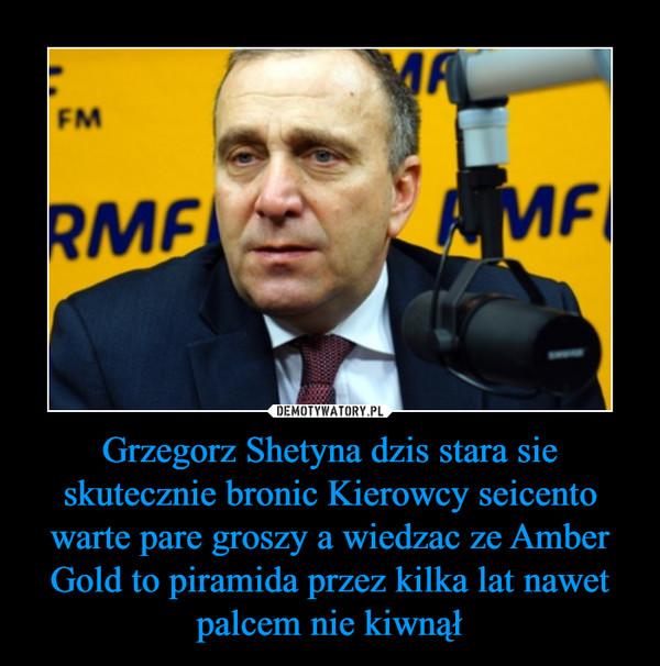 Grzegorz Shetyna dzis stara sie skutecznie bronic Kierowcy seicento warte pare groszy a wiedzac ze Amber Gold to piramida przez kilka lat nawet palcem nie kiwnął –