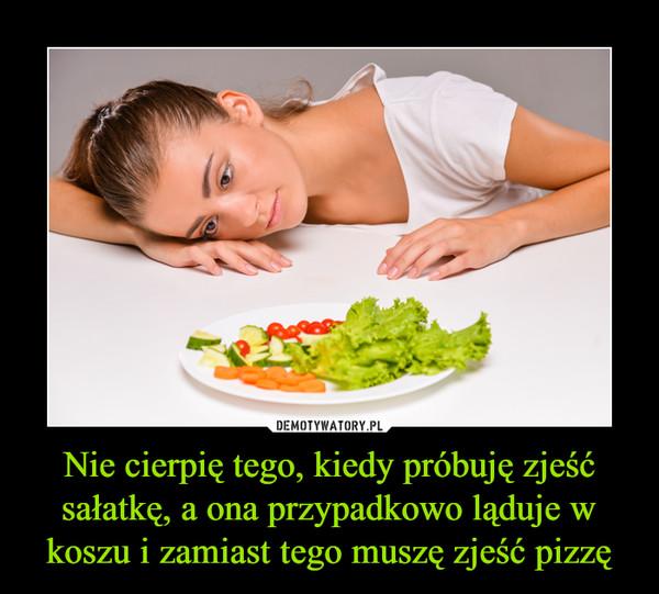 Nie cierpię tego, kiedy próbuję zjeść sałatkę, a ona przypadkowo ląduje w koszu i zamiast tego muszę zjeść pizzę –
