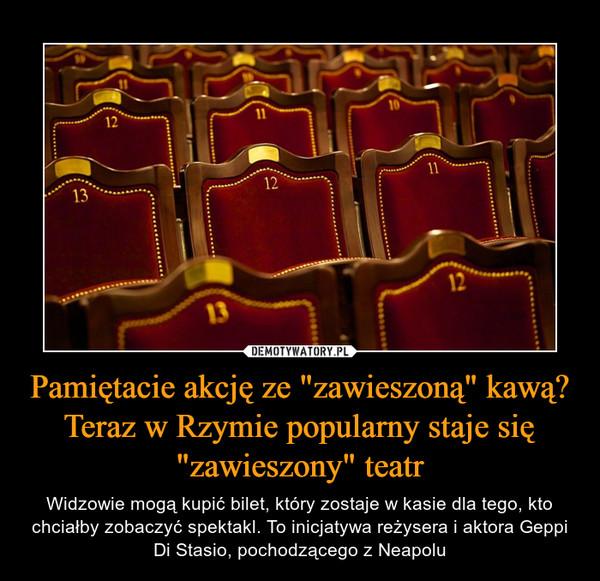 """Pamiętacie akcję ze """"zawieszoną"""" kawą? Teraz w Rzymie popularny staje się """"zawieszony"""" teatr – Widzowie mogą kupić bilet, który zostaje w kasie dla tego, kto chciałby zobaczyć spektakl. To inicjatywa reżysera i aktora Geppi Di Stasio, pochodzącego z Neapolu"""
