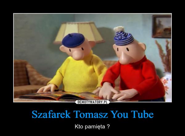 Szafarek Tomasz You Tube – Kto pamięta ?