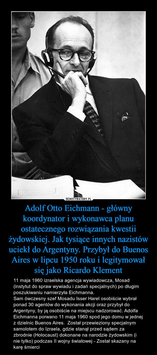 Adolf Otto Eichmann - główny koordynator i wykonawca planu ostatecznego rozwiązania kwestii żydowskiej. Jak tysiące innych nazistów uciekł do Argentyny. Przybył do Buenos Aires w lipcu 1950 roku i legitymował się jako Ricardo Klement – 11 maja 1960 izraelska agencja wywiadowcza, Mosad (instytut do spraw wywiadu i zadań specjalnych) po długim poszukiwaniu namierzyła Eichmanna.Sam ówczesny szef Mosadu Isser Harel osobiście wybrał ponad 30 agentów do wykonania akcji oraz przybył do Argentyny, by ją osobiście na miejscu nadzorować. Adolfa Eichmanna porwano 11 maja 1960 spod jego domu w jednej z dzielnic Buenos Aires.  Został przewieziony specjalnym samolotem do Izraela, gdzie stanął przed sądem za zbrodnie (Holocaust) dokonane na narodzie żydowskim (i nie tylko) podczas II wojny światowej - Został skazany na karę śmierci