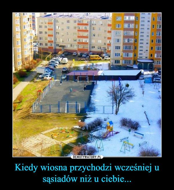 Kiedy wiosna przychodzi wcześnieju sąsiadów niż u ciebie... –