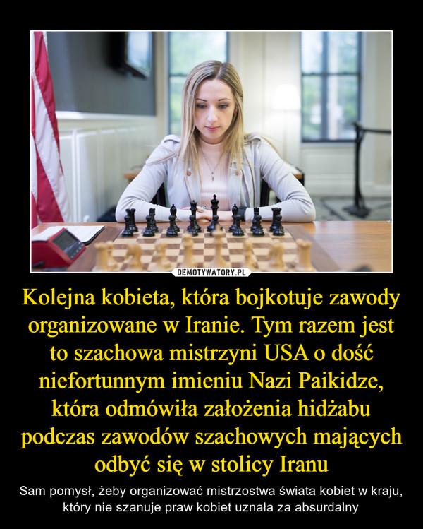 Kolejna kobieta, która bojkotuje zawody organizowane w Iranie. Tym razem jest to szachowa mistrzyni USA o dość niefortunnym imieniu Nazi Paikidze, która odmówiła założenia hidżabu podczas zawodów szachowych mających odbyć się w stolicy Iranu – Sam pomysł, żeby organizować mistrzostwa świata kobiet w kraju, który nie szanuje praw kobiet uznała za absurdalny