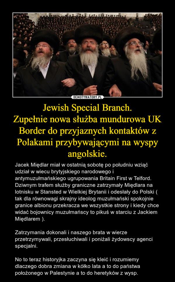 Jewish Special Branch.Zupełnie nowa służba mundurowa UK Border do przyjaznych kontaktów z Polakami przybywającymi na wyspy angolskie. – Jacek Międlar miał w ostatnią sobotę po południu wziąć udział w wiecu brytyjskiego narodowego i antymuzułmańskiego ugrupowania Britain First w Telford. Dziwnym trafem służby graniczne zatrzymały Międlara na lotnisku w Stansted w Wielkiej Brytanii i odesłały do Polski ( tak dla równowagi skrajny ideolog muzułmański spokojnie granice albionu przekracza we wszystkie strony i kiedy chce widać bojownicy muzułmańscy to pikuś w starciu z Jackiem Międlarem ).Zatrzymania dokonali i naszego brata w wierze przetrzymywali, przesłuchiwali i poniżali żydowscy agenci specjalni.No to teraz historyjka zaczyna się kleić i rozumiemy dlaczego dobra zmiana w kółko lata a to do państwa położonego w Palestynie a to do heretyków z wysp.