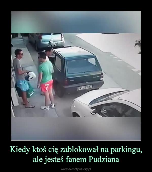 Kiedy ktoś cię zablokował na parkingu, ale jesteś fanem Pudziana –