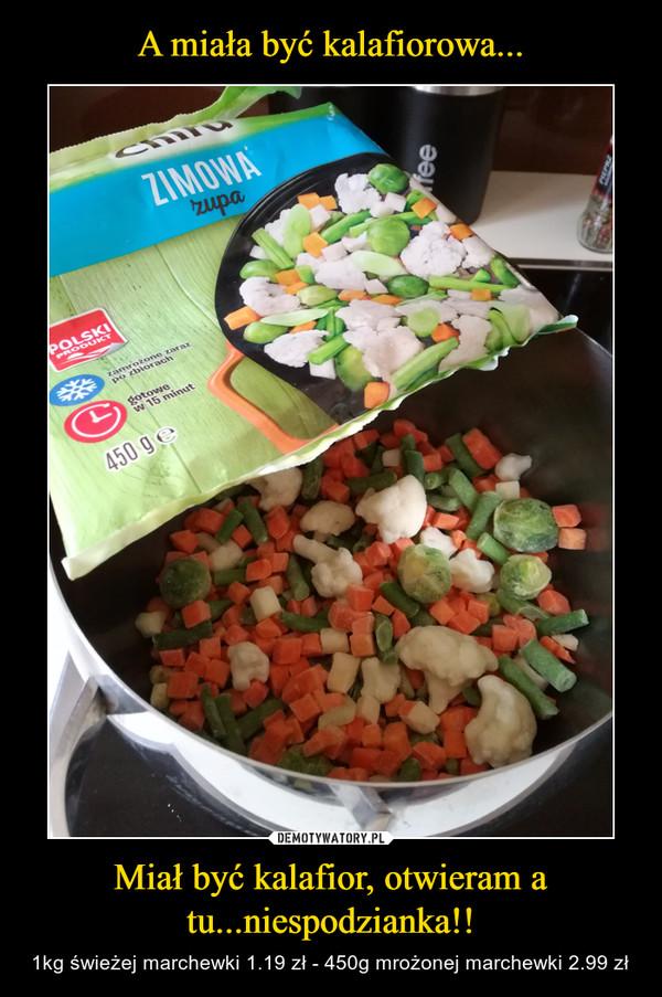 Miał być kalafior, otwieram a tu...niespodzianka!! – 1kg świeżej marchewki 1.19 zł - 450g mrożonej marchewki 2.99 zł