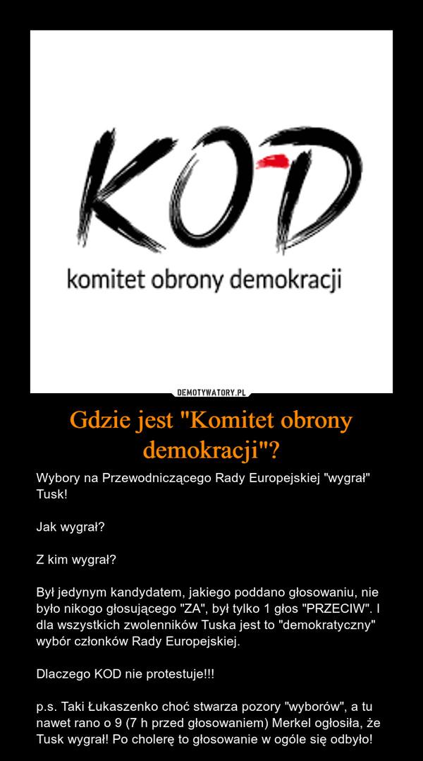 """Gdzie jest """"Komitet obrony demokracji""""? – Wybory na Przewodniczącego Rady Europejskiej """"wygrał"""" Tusk! Jak wygrał? Z kim wygrał? Był jedynym kandydatem, jakiego poddano głosowaniu, nie było nikogo głosującego """"ZA"""", był tylko 1 głos """"PRZECIW"""". I dla wszystkich zwolenników Tuska jest to """"demokratyczny"""" wybór członków Rady Europejskiej.Dlaczego KOD nie protestuje!!!p.s. Taki Łukaszenko choć stwarza pozory """"wyborów"""", a tu nawet rano o 9 (7 h przed głosowaniem) Merkel ogłosiła, że Tusk wygrał! Po cholerę to głosowanie w ogóle się odbyło!"""