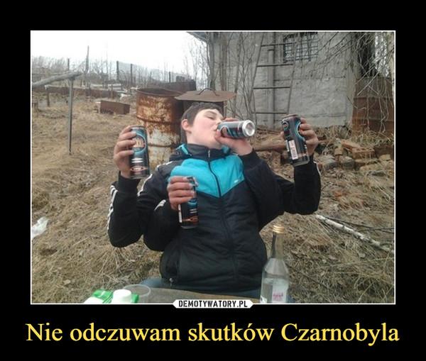 Nie odczuwam skutków Czarnobyla –