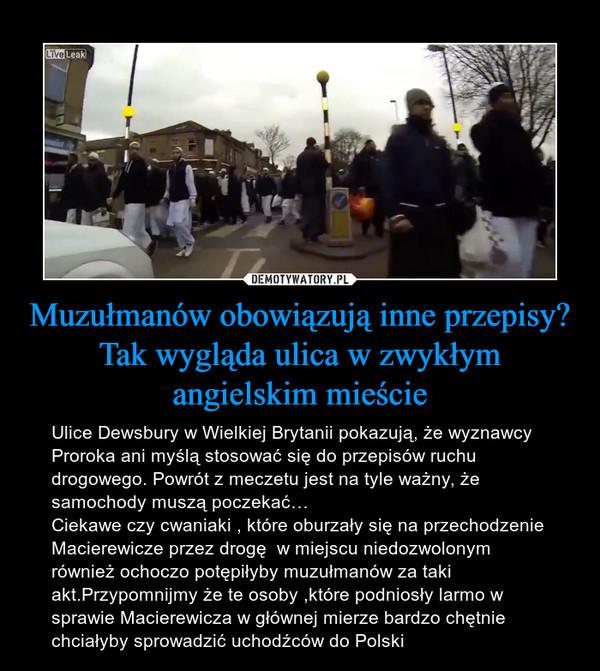 Muzułmanów obowiązują inne przepisy? Tak wygląda ulica w zwykłym angielskim mieście – Ulice Dewsbury w Wielkiej Brytanii pokazują, że wyznawcy Proroka ani myślą stosować się do przepisów ruchu drogowego. Powrót z meczetu jest na tyle ważny, że samochody muszą poczekać…Ciekawe czy cwaniaki , które oburzały się na przechodzenie Macierewicze przez drogę  w miejscu niedozwolonym również ochoczo potępiłyby muzułmanów za taki akt.Przypomnijmy że te osoby ,które podniosły larmo w sprawie Macierewicza w głównej mierze bardzo chętnie chciałyby sprowadzić uchodźców do Polski