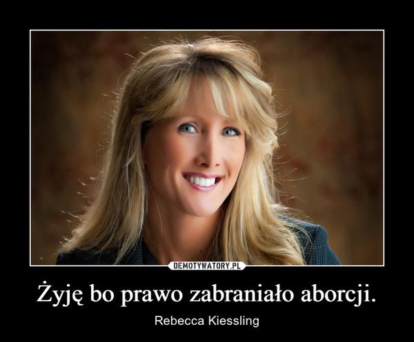 Żyję bo prawo zabraniało aborcji. – Rebecca Kiessling
