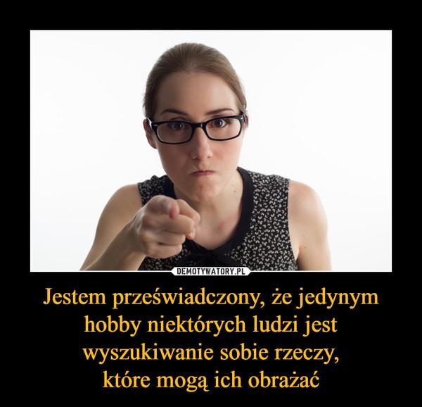 Jestem przeświadczony, że jedynym hobby niektórych ludzi jest wyszukiwanie sobie rzeczy,które mogą ich obrażać –