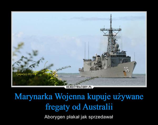 Marynarka Wojenna kupuje używane fregaty od Australii – Aborygen płakał jak sprzedawał