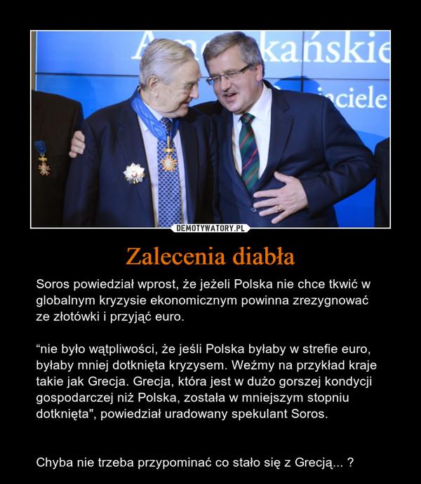 """Zalecenia diabła – Soros powiedział wprost, że jeżeli Polska nie chce tkwić w globalnym kryzysie ekonomicznym powinna zrezygnować ze złotówki i przyjąć euro.""""nie było wątpliwości, że jeśli Polska byłaby w strefie euro, byłaby mniej dotknięta kryzysem. Weźmy na przykład kraje takie jak Grecja. Grecja, która jest w dużo gorszej kondycji gospodarczej niż Polska, została w mniejszym stopniu dotknięta"""", powiedział uradowany spekulant Soros.Chyba nie trzeba przypominać co stało się z Grecją... ?"""