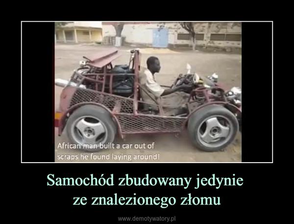 Samochód zbudowany jedynie ze znalezionego złomu –