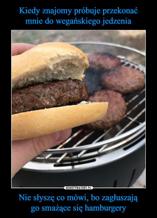Nie słyszę co mówi, bo zagłuszajągo smażące się hamburgery –