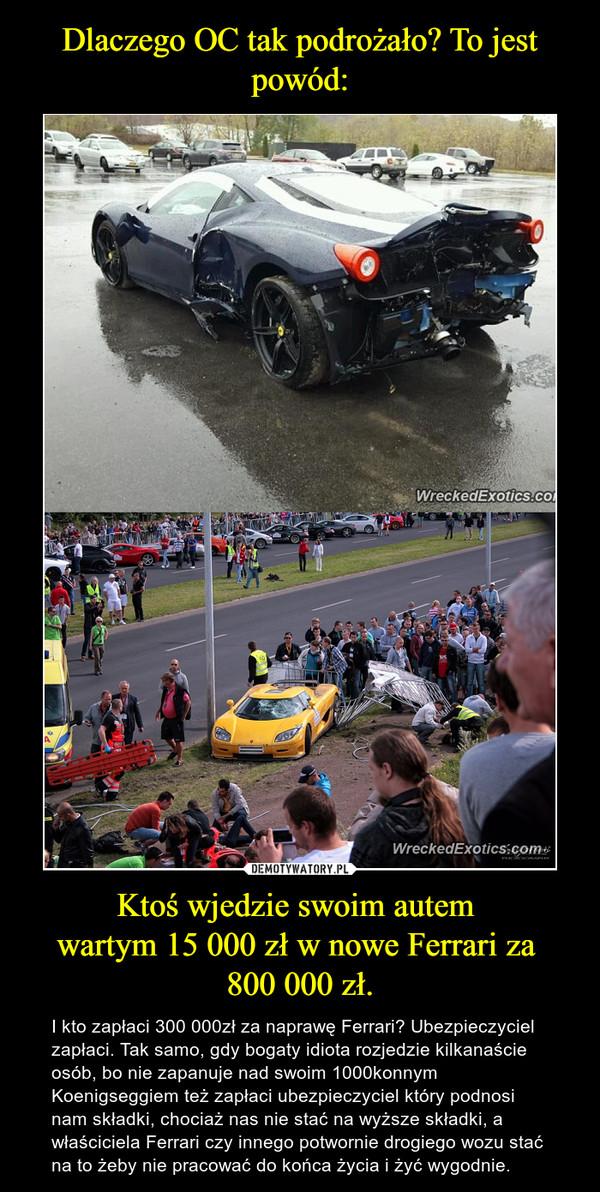 Ktoś wjedzie swoim autem wartym 15 000 zł w nowe Ferrari za 800 000 zł. – I kto zapłaci 300 000zł za naprawę Ferrari? Ubezpieczyciel zapłaci. Tak samo, gdy bogaty idiota rozjedzie kilkanaście osób, bo nie zapanuje nad swoim 1000konnym  Koenigseggiem też zapłaci ubezpieczyciel który podnosi nam składki, chociaż nas nie stać na wyższe składki, a właściciela Ferrari czy innego potwornie drogiego wozu stać na to żeby nie pracować do końca życia i żyć wygodnie.