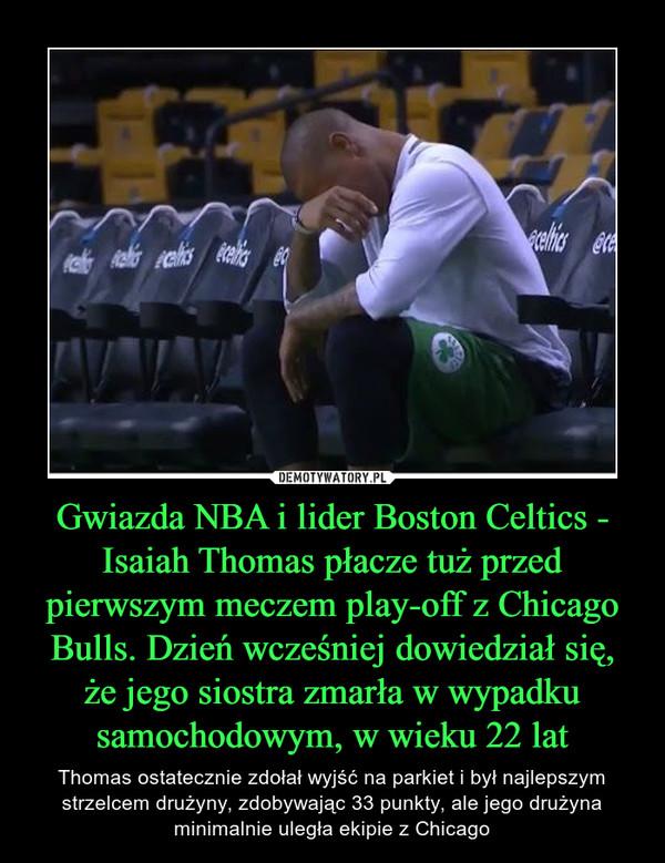 Gwiazda NBA i lider Boston Celtics - Isaiah Thomas płacze tuż przed pierwszym meczem play-off z Chicago Bulls. Dzień wcześniej dowiedział się, że jego siostra zmarła w wypadku samochodowym, w wieku 22 lat – Thomas ostatecznie zdołał wyjść na parkiet i był najlepszym strzelcem drużyny, zdobywając 33 punkty, ale jego drużyna minimalnie uległa ekipie z Chicago