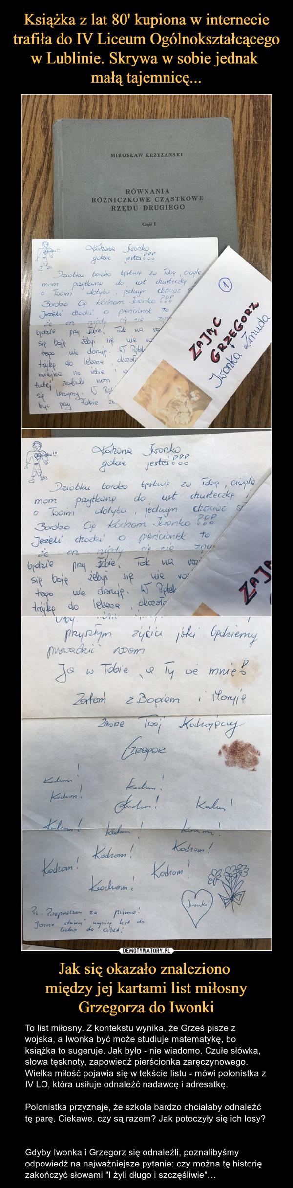 """Jak się okazało znaleziono między jej kartami list miłosny Grzegorza do Iwonki – To list miłosny. Z kontekstu wynika, że Grześ pisze z wojska, a Iwonka być może studiuje matematykę, bo książka to sugeruje. Jak było - nie wiadomo. Czułe słówka, słowa tęsknoty, zapowiedź pierścionka zaręczynowego. Wielka miłość pojawia się w tekście listu - mówi polonistka z IV LO, która usiłuje odnaleźć nadawcę i adresatkę.Polonistka przyznaje, że szkoła bardzo chciałaby odnaleźć tę parę. Ciekawe, czy są razem? Jak potoczyły się ich losy? Gdyby Iwonka i Grzegorz się odnaleźli, poznalibyśmy odpowiedź na najważniejsze pytanie: czy można tę historię zakończyć słowami """"I żyli długo i szczęśliwie""""… Mirosław Krzyżański Równania różniczkowe cząstkowe rzędu drugiego część IKochana Iwonko!Gdzie jesteś? Dziobku bardzo tęsknię za tobą, ciągle mam przytknięta do ust chusteczkę o Twoim dotyku jednym chociaż . Bardzo Cię kocham Iwonko. Jeżeli chodzi o pierścionek to Zawsze twój kochający Grzegorz Zatem z Bogiem i Maryją Kocham! Zając Grzegorz Iwonka Żmuda"""