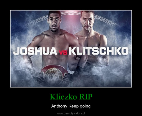 Kliczko RIP – Anthony Keep going