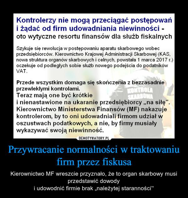 """Przywracanie normalności w traktowaniu firm przez fiskusa – Kierownictwo MF wreszcie przyznało, że to organ skarbowy musi przedstawić dowodyi udowodnić firmie brak """"należytej staranności''"""