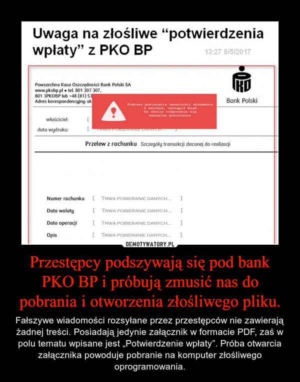 """Przestępcy podszywają się pod bank PKO BP i próbują zmusić nas do pobrania i otworzenia złośliwego pliku. – Fałszywe wiadomości rozsyłane przez przestępców nie zawierają żadnej treści. Posiadają jedynie załącznik w formacie PDF, zaś w polu tematu wpisane jest """"Potwierdzenie wpłaty"""". Próba otwarcia załącznika powoduje pobranie na komputer złośliwego oprogramowania."""